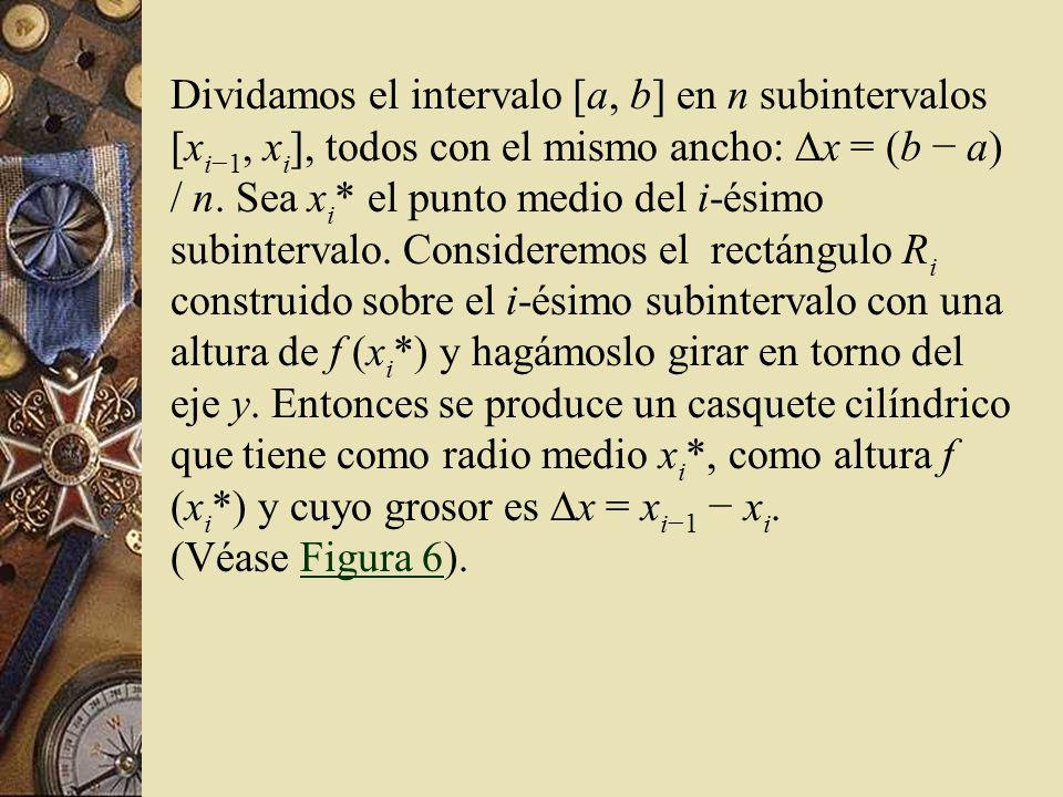 Dividamos el intervalo [a, b] en n subintervalos [xi−1, xi], todos con el mismo ancho: Dx = (b − a) / n. Sea xi* el punto medio del i-ésimo subintervalo. Consideremos el rectángulo Ri construido sobre el i-ésimo subintervalo con una altura de f (xi*) y hagámoslo girar en torno del eje y. Entonces se produce un casquete cilíndrico que tiene como radio medio xi*, como altura f (xi*) y cuyo grosor es Dx = xi−1 − xi.